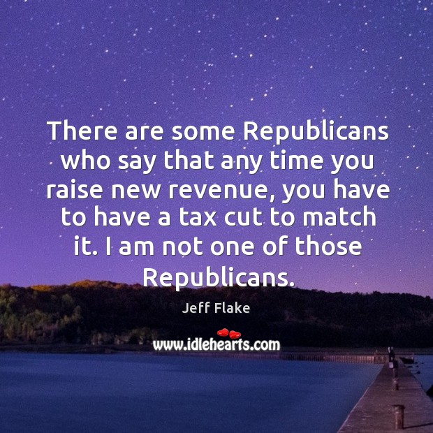 There are some republicans who say that any time you raise new revenue Image