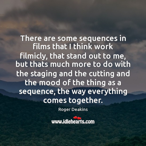 There are some sequences in films that I think work filmicly, that Roger Deakins Picture Quote