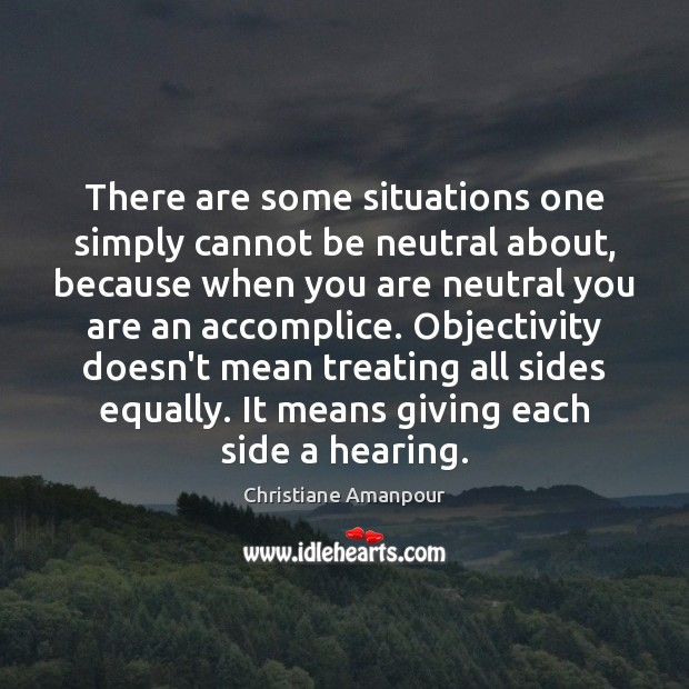 There are some situations one simply cannot be neutral about, because when Christiane Amanpour Picture Quote