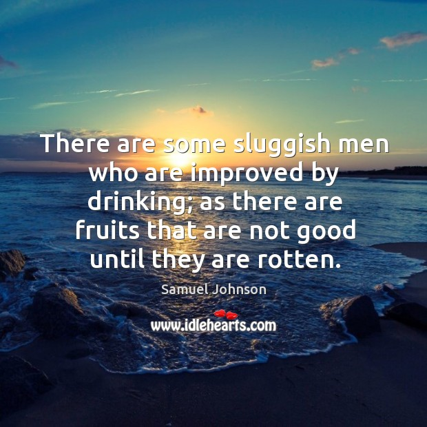 There are some sluggish men who are improved by drinking; as there are fruits that are not good until they are rotten. Image