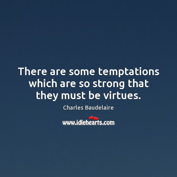 There are some temptations which are so strong that they must be virtues. Charles Baudelaire Picture Quote