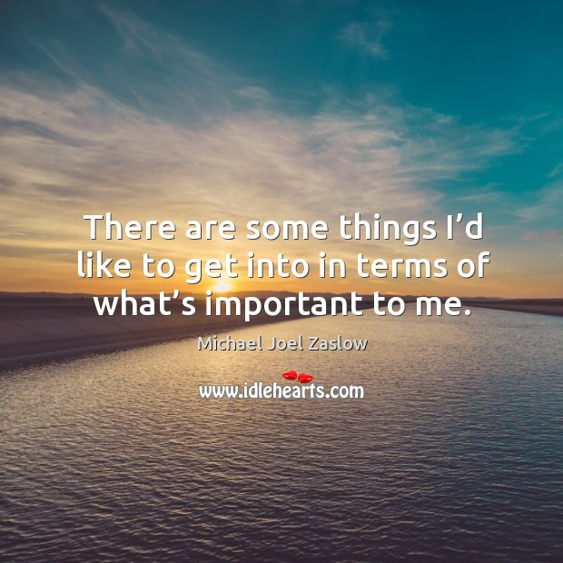 There are some things I'd like to get into in terms of what's important to me. Michael Joel Zaslow Picture Quote