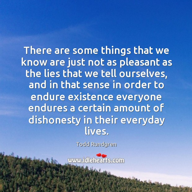 There are some things that we know are just not as pleasant as the lies that we tell ourselves Image