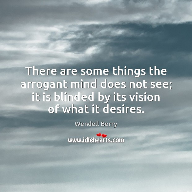 There are some things the arrogant mind does not see; it is Wendell Berry Picture Quote