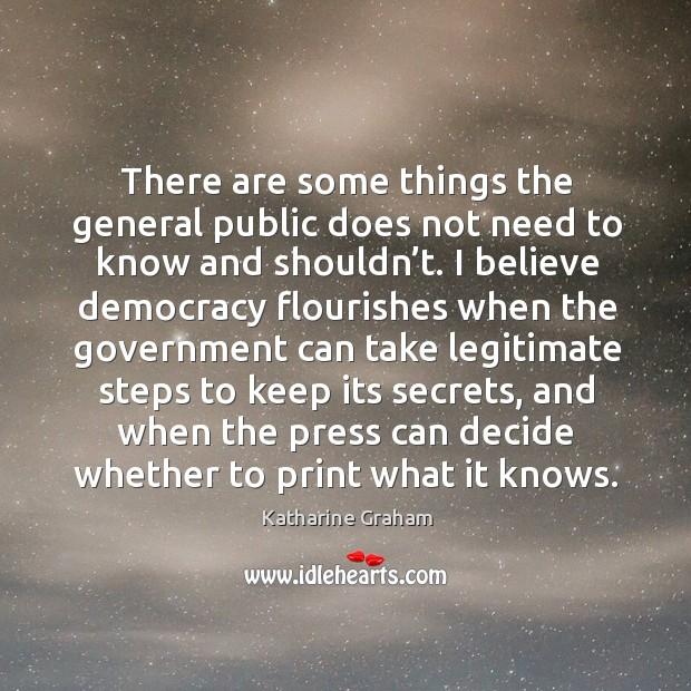 There are some things the general public does not need to know and shouldn't. Katharine Graham Picture Quote