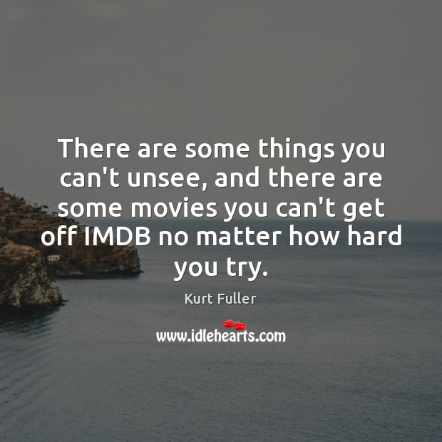 There are some things you can't unsee, and there are some movies Kurt Fuller Picture Quote