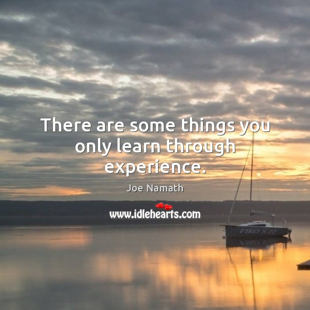 There are some things you only learn through experience. Joe Namath Picture Quote