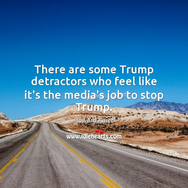 There are some Trump detractors who feel like it's the media's job to stop Trump. Image