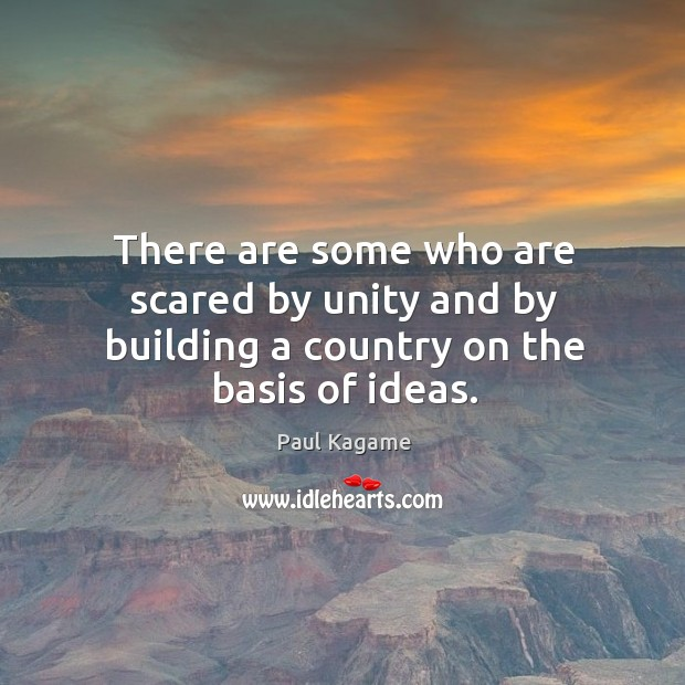There are some who are scared by unity and by building a country on the basis of ideas. Image