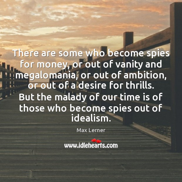 There are some who become spies for money, or out of vanity Max Lerner Picture Quote
