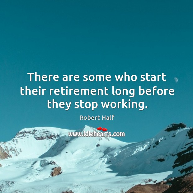 There are some who start their retirement long before they stop working. Image
