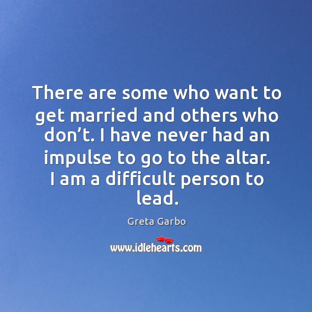 There are some who want to get married and others who don't. I have never had an impulse Greta Garbo Picture Quote