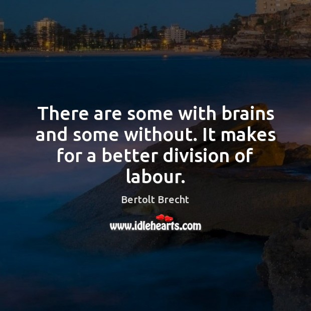 There are some with brains and some without. It makes for a better division of labour. Bertolt Brecht Picture Quote