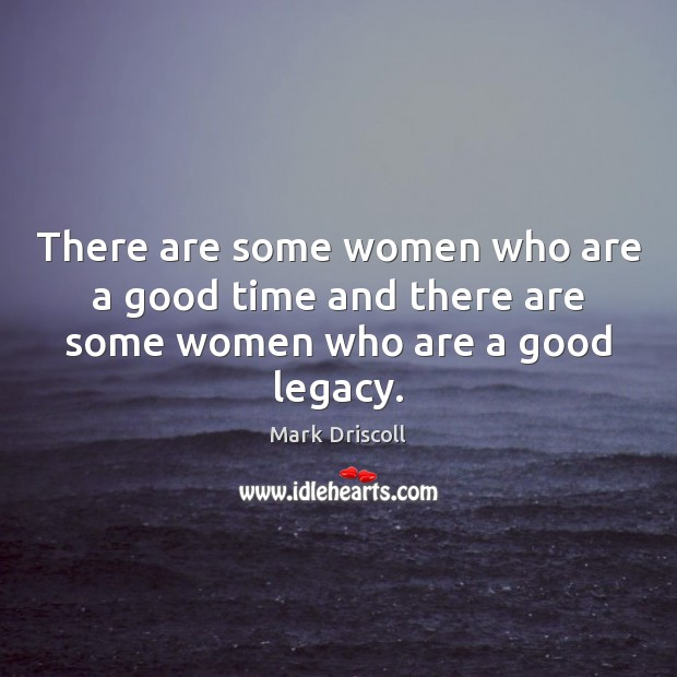 There are some women who are a good time and there are some women who are a good legacy. Mark Driscoll Picture Quote