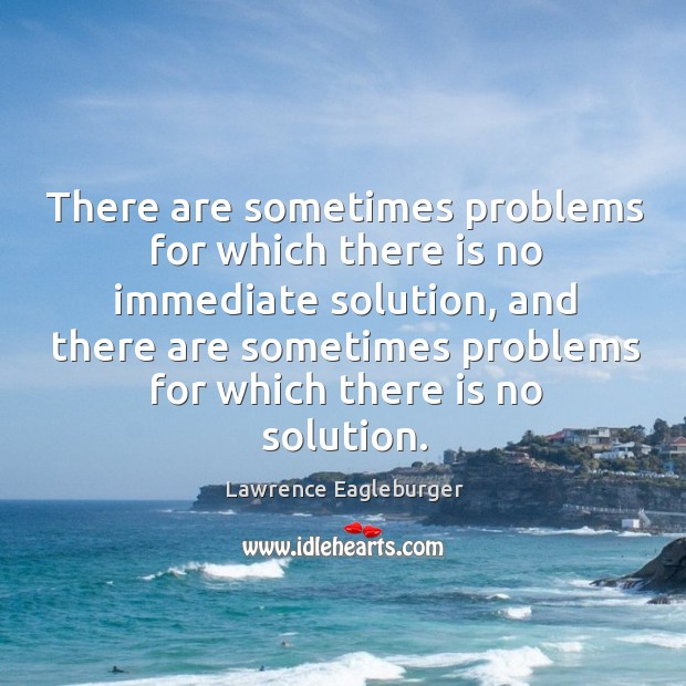 There are sometimes problems for which there is no immediate solution, and there are Image