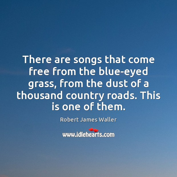 There are songs that come free from the blue-eyed grass, from the Robert James Waller Picture Quote