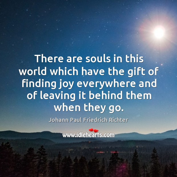 There are souls in this world which have the gift of finding joy everywhere and of leaving it behind them when they go. Johann Paul Friedrich Richter Picture Quote