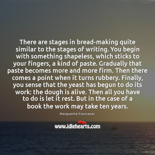 There are stages in bread-making quite similar to the stages of writing. Marguerite Yourcenar Picture Quote