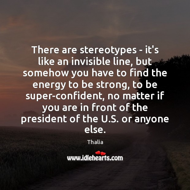 There are stereotypes – it's like an invisible line, but somehow you Thalia Picture Quote