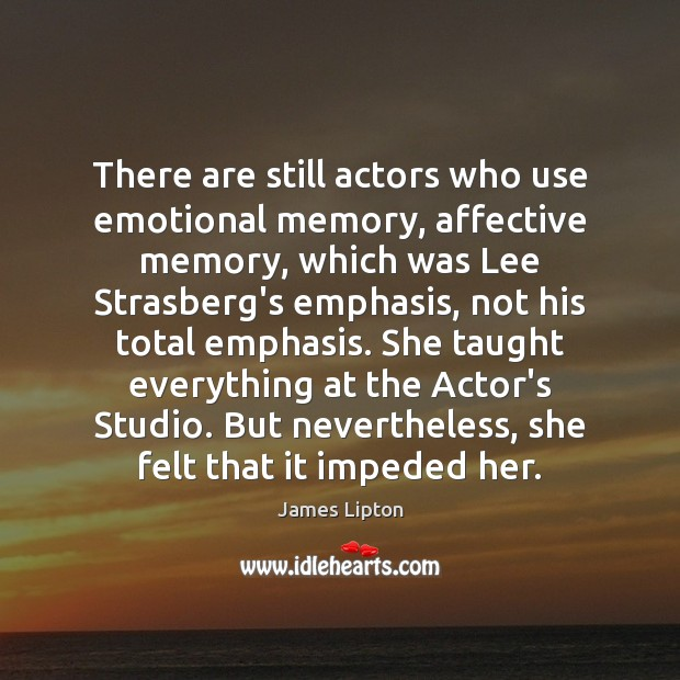 There are still actors who use emotional memory, affective memory, which was Image