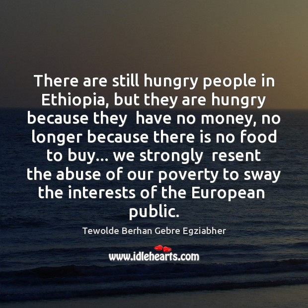 There are still hungry people in Ethiopia, but they are hungry because Image
