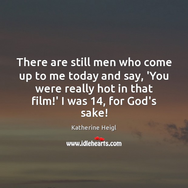 There are still men who come up to me today and say, Katherine Heigl Picture Quote