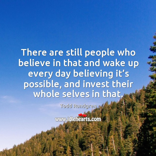 There are still people who believe in that and wake up every day believing it's possible, and invest their whole selves in that. Todd Rundgren Picture Quote