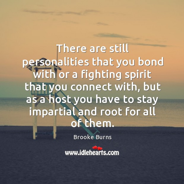 There are still personalities that you bond with or a fighting spirit that you connect with Brooke Burns Picture Quote