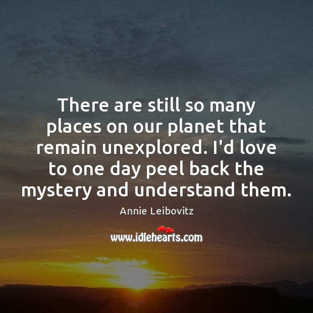 There are still so many places on our planet that remain unexplored. Annie Leibovitz Picture Quote