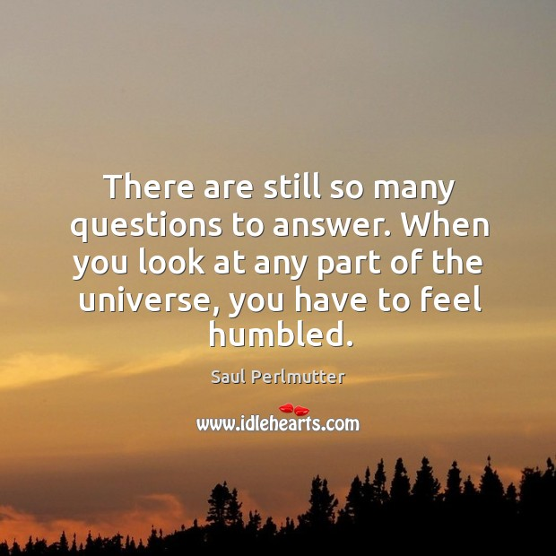 There are still so many questions to answer. When you look at any part of the universe, you have to feel humbled. Image