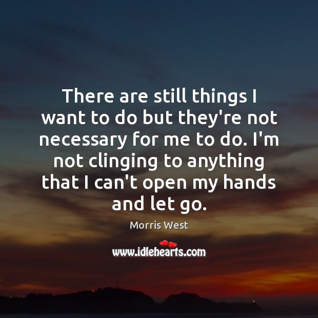 There are still things I want to do but they're not necessary Morris West Picture Quote