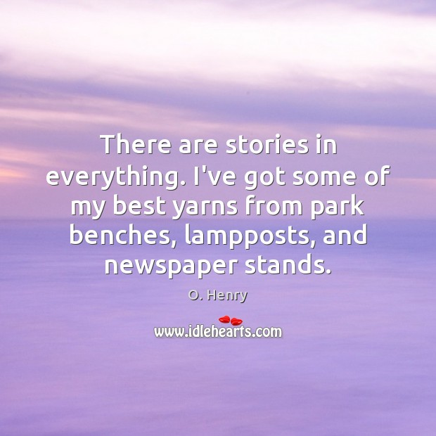There are stories in everything. I've got some of my best yarns O. Henry Picture Quote