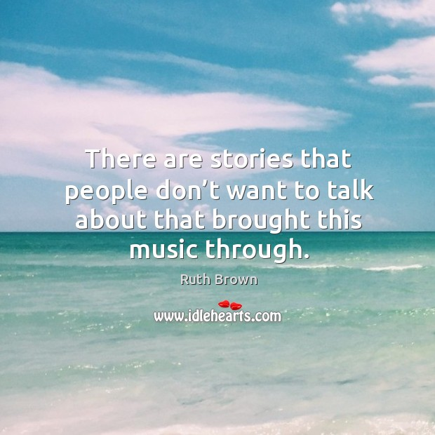 There are stories that people don't want to talk about that brought this music through. Ruth Brown Picture Quote