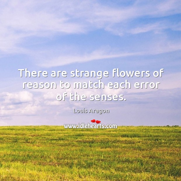 There are strange flowers of reason to match each error of the senses. Louis Aragon Picture Quote
