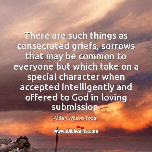 There are such things as consecrated griefs, sorrows that may be common Aiden Wilson Tozer Picture Quote