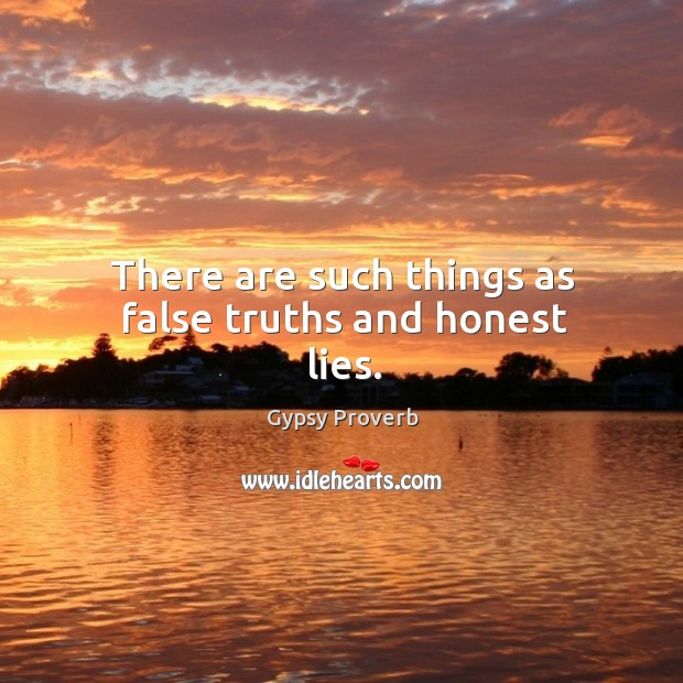 There are such things as false truths and honest lies. Gypsy Proverbs Image