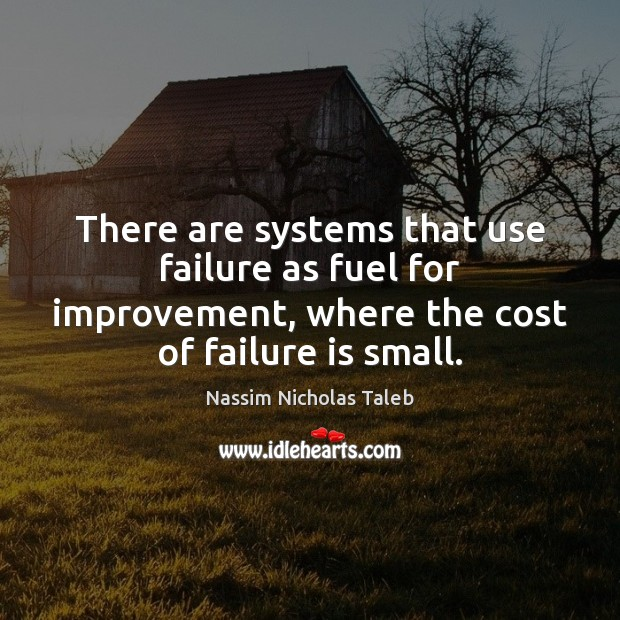 There are systems that use failure as fuel for improvement, where the Image