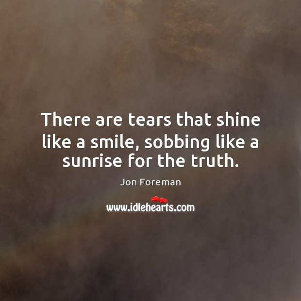 There are tears that shine like a smile, sobbing like a sunrise for the truth. Jon Foreman Picture Quote