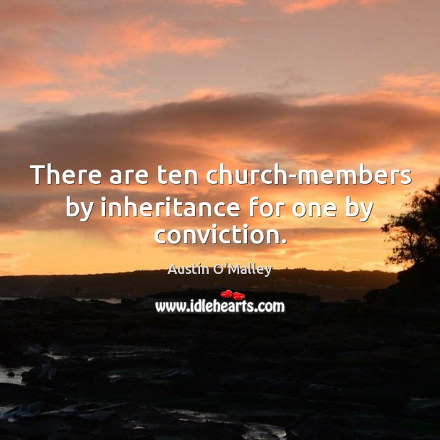 There are ten church-members by inheritance for one by conviction. Austin O'Malley Picture Quote
