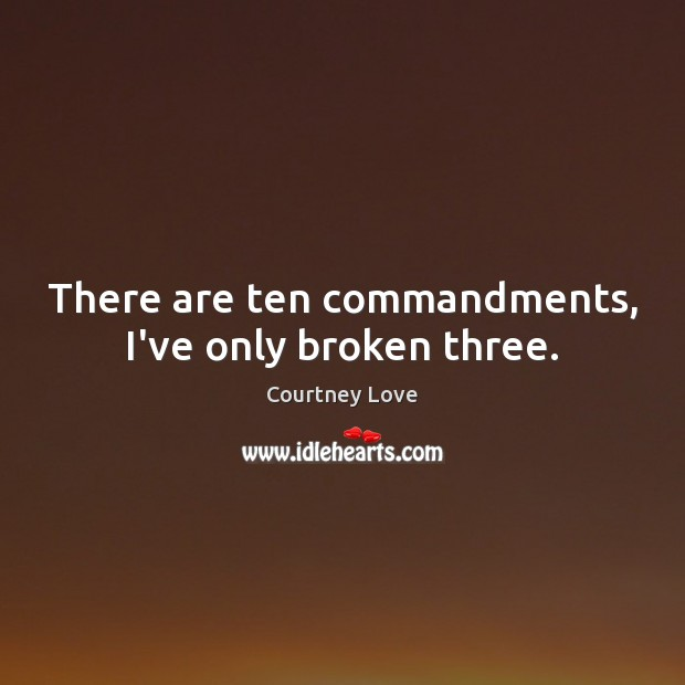 There are ten commandments, I've only broken three. Courtney Love Picture Quote