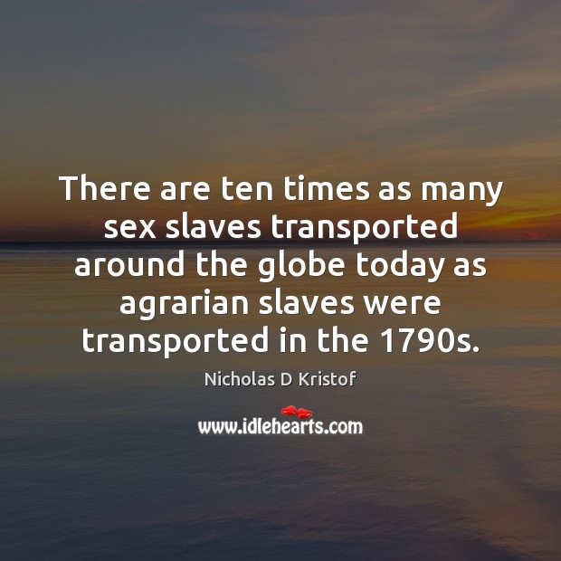 There are ten times as many sex slaves transported around the globe Nicholas D Kristof Picture Quote