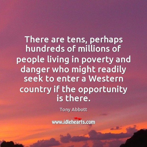 There are tens, perhaps hundreds of millions of people living in poverty Tony Abbott Picture Quote