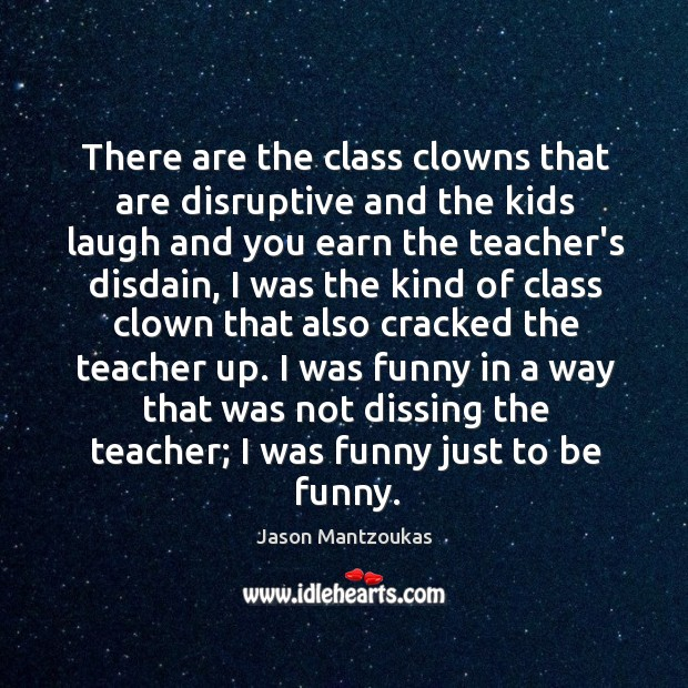 There are the class clowns that are disruptive and the kids laugh Image