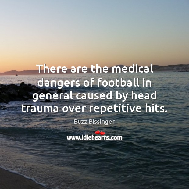 There are the medical dangers of football in general caused by head Medical Quotes Image