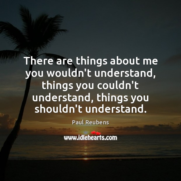 There are things about me you wouldn't understand, things you couldn't understand, Paul Reubens Picture Quote