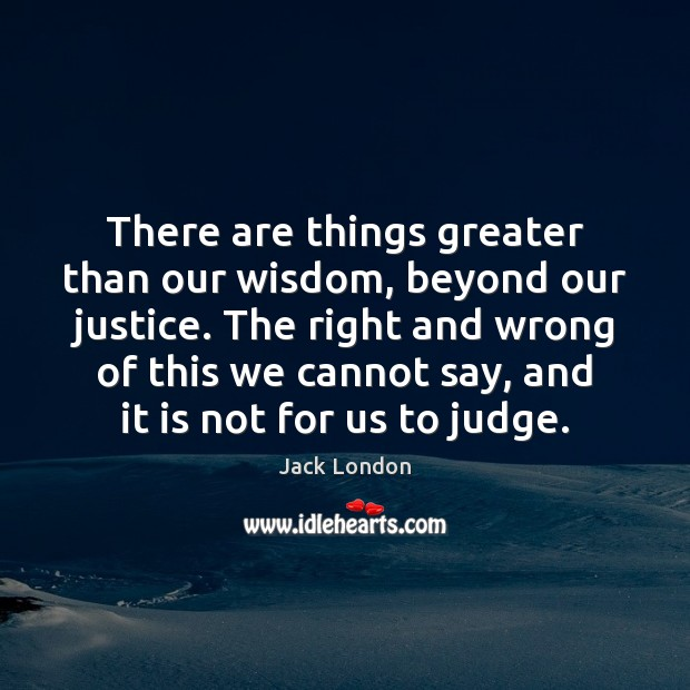 There are things greater than our wisdom, beyond our justice. The right Jack London Picture Quote