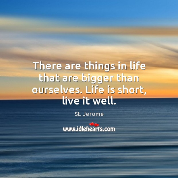 There are things in life that are bigger than ourselves. Life is short, live it well. St. Jerome Picture Quote