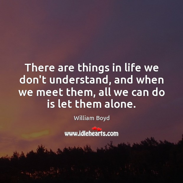 There are things in life we don't understand, and when we meet William Boyd Picture Quote