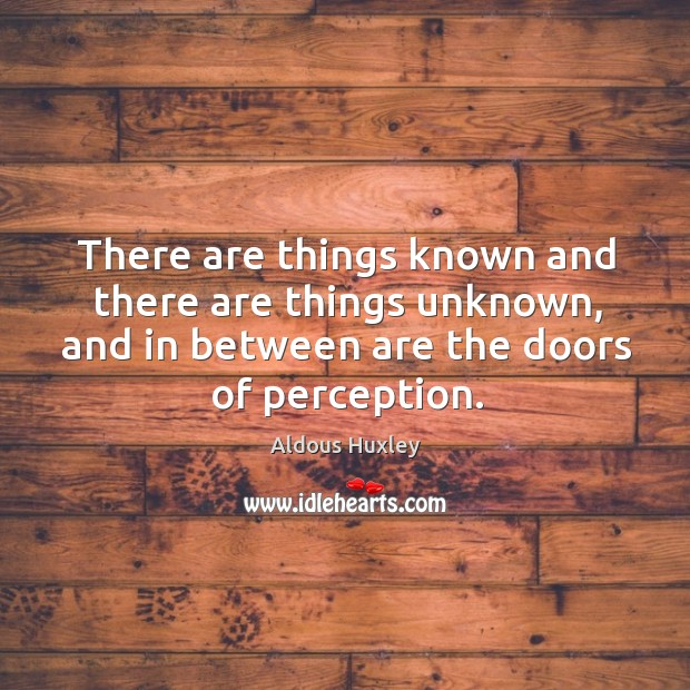 There are things known and there are things unknown, and in between are the doors of perception. Image