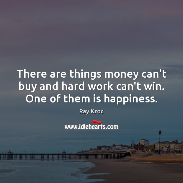 There are things money can't buy and hard work can't win. One of them is happiness. Ray Kroc Picture Quote